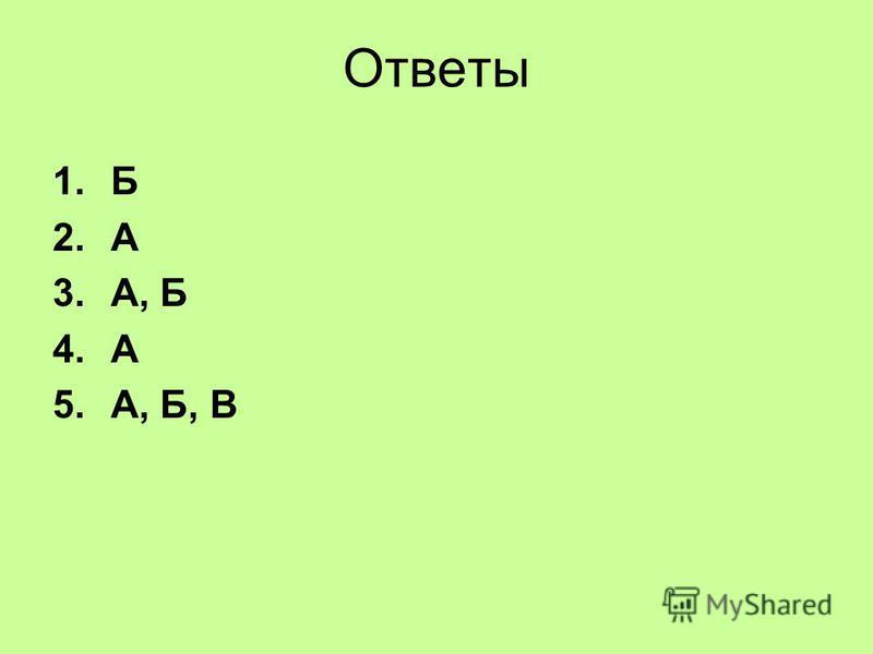 Ответы 1. Б 2. А 3.А, Б 4. А 5.А, Б, В