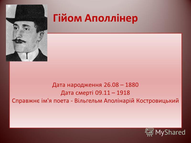 Гійом Аполлінер Дата народження 26.08 – 1880 Дата смерті 09.11 – 1918 Справжнє ім'я поета - Вільгельм Аполінарій Костровицький