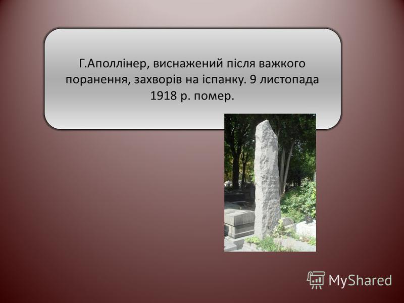 Г.Аполлінер, виснажений після важкого поранення, захворів на іспанку. 9 листопада 1918 р. помер.
