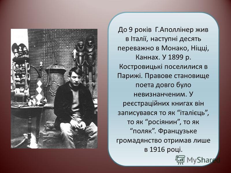 До 9 років Г.Аполлінер жив в Італії, наступні десять переважно в Монако, Ніцці, Каннах. У 1899 р. Костровицькі поселилися в Парижі. Правове становище поета довго було невизнанченим. У реєстраційних книгах він записувався то як італієць, то як росіяни