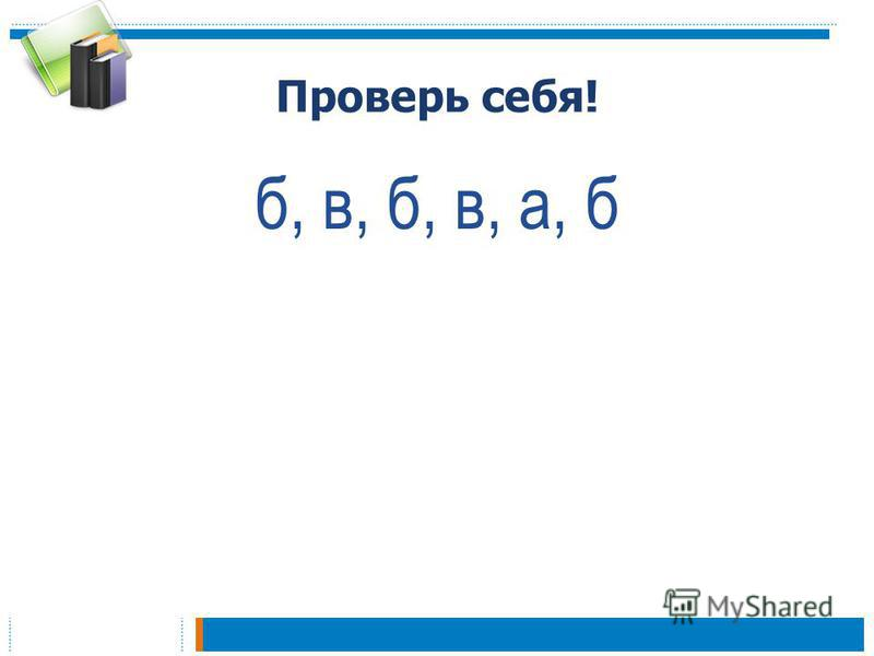 Проверь себя! б, в, б, в, а, б