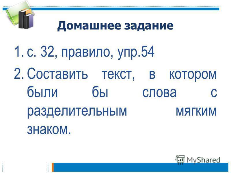 Домашнее задание 1.с. 32, правило, упр.54 2. Составить текст, в котором были бы слова с разделительным мягким знаком.