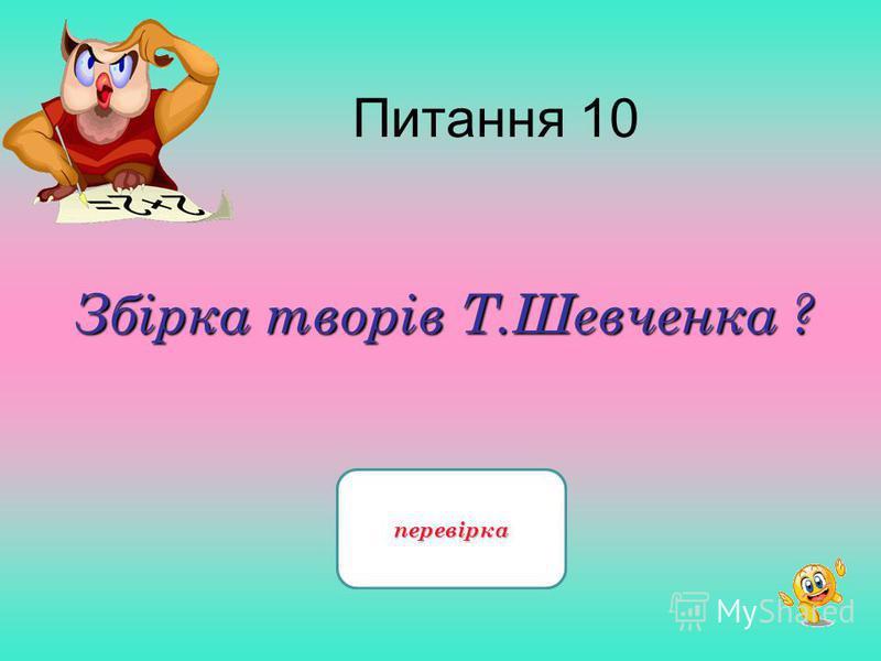 Питання 10 Збірка творів Т.Шевченка ? «Кобзар»перевірка