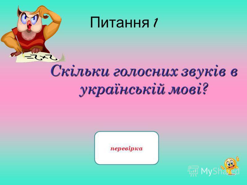 Питання 1 Скільки голосних звуків в українській мові? 6 звуків перевірка