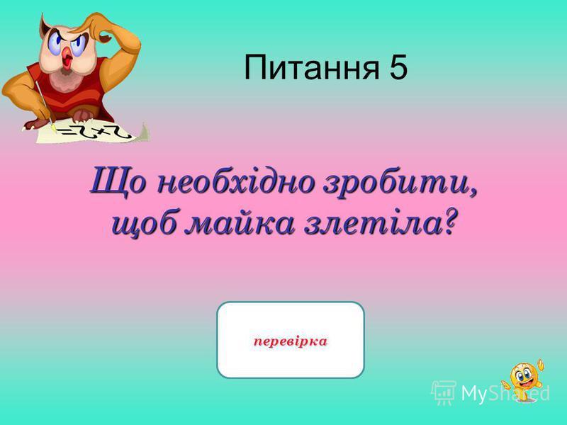 Питання 5 Що необхідно зробити, щоб майка злетіла? Змінити першу літеру - чайка перевірка