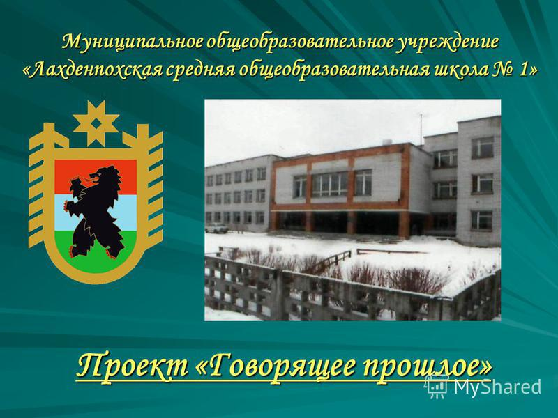 Муниципальное общеобразовательное учреждение «Лахденпохская средняя общеобразовательная школа 1» Проект «Говорящее прошлое»