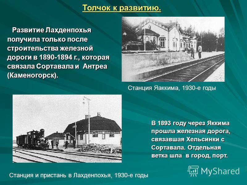 Толчок к развитию. Развитие Лахденпохья получила только после строительства железной дороги в 1890-1894 г., которая связала Сортавала и Антреа (Каменогорск). В 1893 году через Яккима прошла железная дорога, связавшая Хельсинки с Сортавала. Отдельная