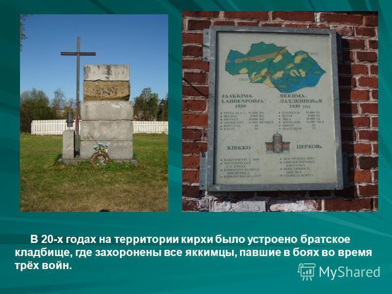 В 20-х годах на территории кирхи было устроено братское кладбище, где захоронены все яккимцы, павшие в боях во время трёх войн.