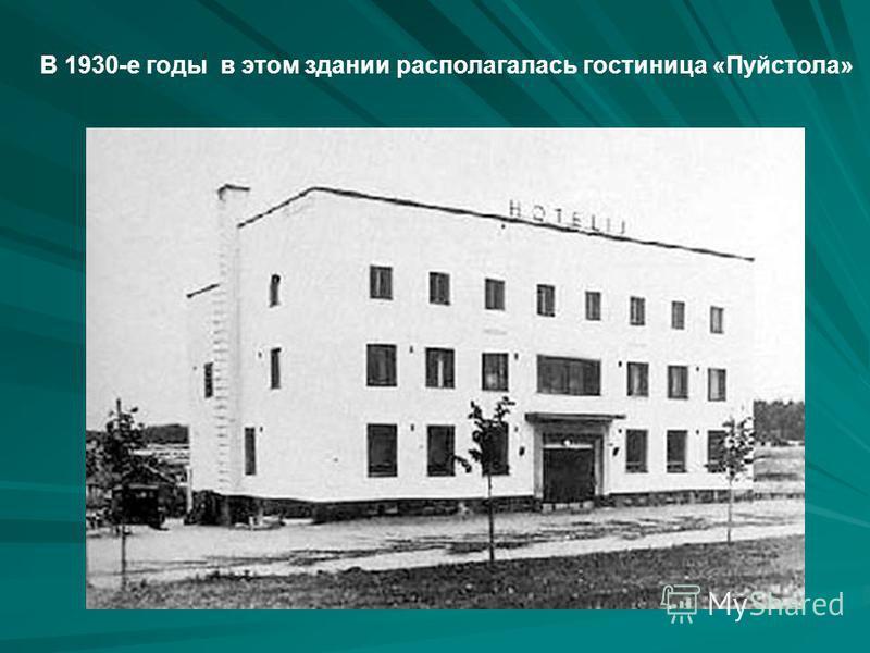 В 1930-е годы в этом здании располагалась гостиница «Пуйстола»