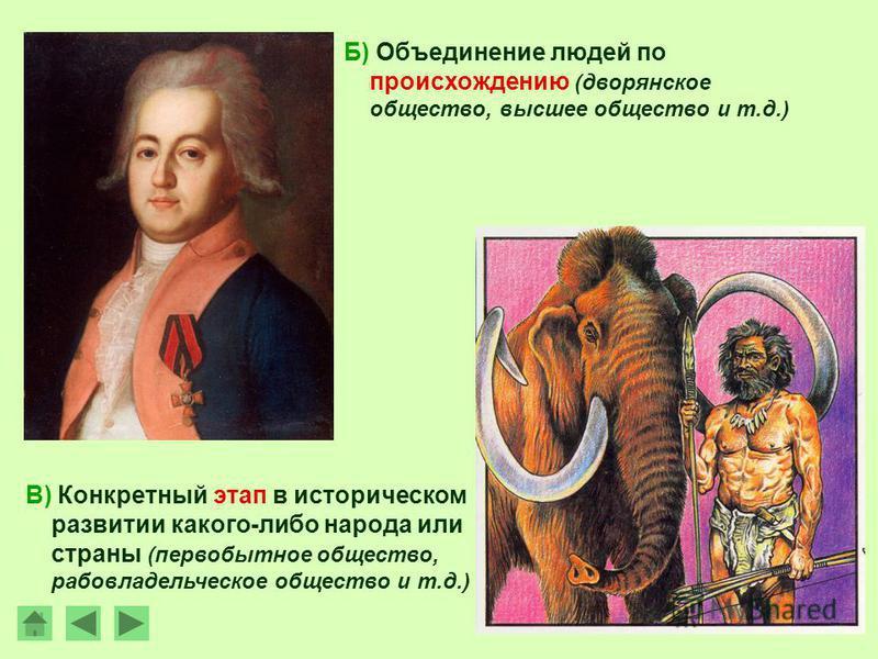 Б) Объединение людей по происхождению (дворянское общество, высшее общество и т.д.) В) Конкретный этап в историческом развитии какого-либо народа или страны (первобытное общество, рабовладельческое общество и т.д.)
