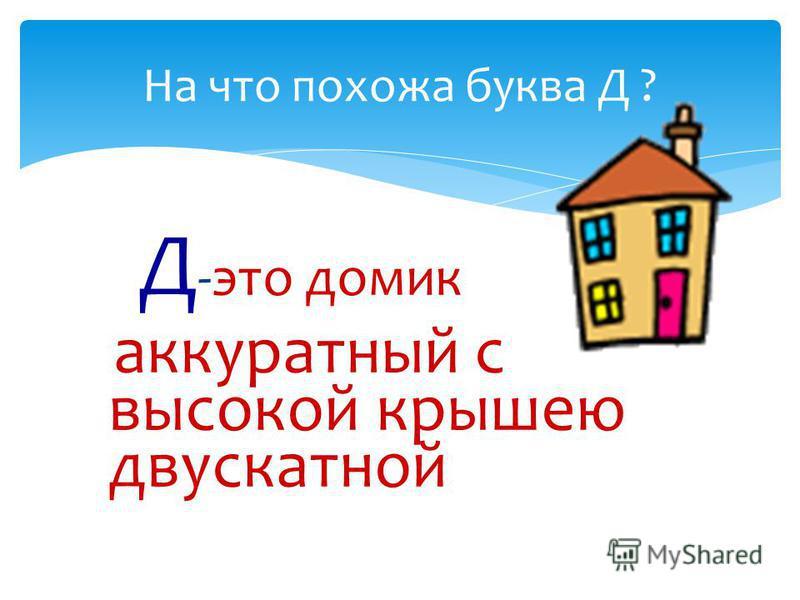 Д -это домик аккуратный с высокой крышею двускатной На что похожа буква Д ?