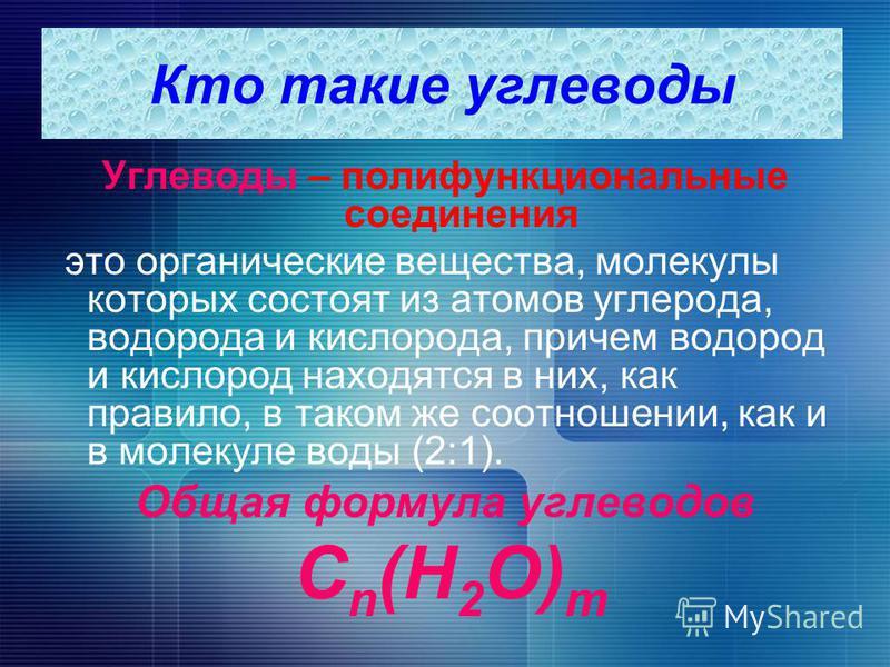 Кто такие углеводы Углеводы – полифункциональные соединения это органические вещества, молекулы которых состоят из атомов углерода, водорода и кислорода, причем водород и кислород находятся в них, как правило, в таком же соотношении, как и в молекуле