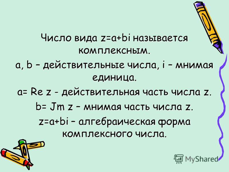 Число вида z=a+bi называется комплексным. a, b – действительные числа, i – мнимая единица. a= Re z - действительная часть числа z. b= Jm z – мнимая часть числа z. z=a+bi – алгебраическая форма комплексного числа.