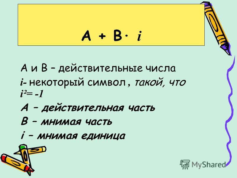 А и В – действительные числа i- некоторый символ, такой, что i²= -1 А – действительная часть В – мнимая часть i – мнимая единица А + В· i
