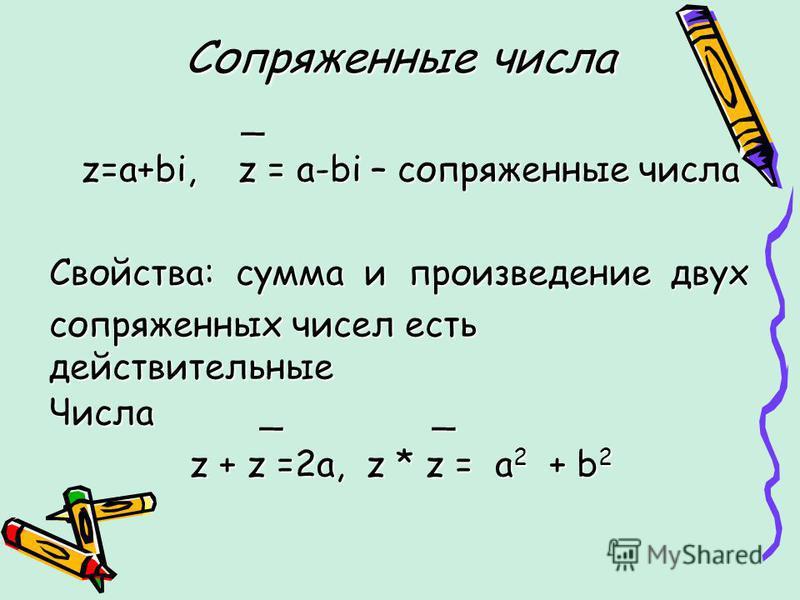 Сопряженные числа _ _ z=a+bi, z = a-bi – сопряженные числа z=a+bi, z = a-bi – сопряженные числа Свойства: сумма и произведение двух сопряженных чисел есть действительные Числа _ _ z + z =2a, z * z = a 2 + b 2