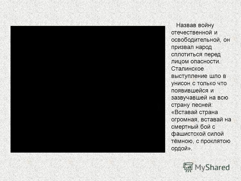 Лишь 3 июля 1941 года на двенадцатый день агрессии Сталин обратился по радио к народу. В основу этой яркой и эмоциональной речи легла директива ЦК ВКПб и Совнаркома СССР о мобилизации всех сил и средств на разгром фашистских захватчиков, которая ещё