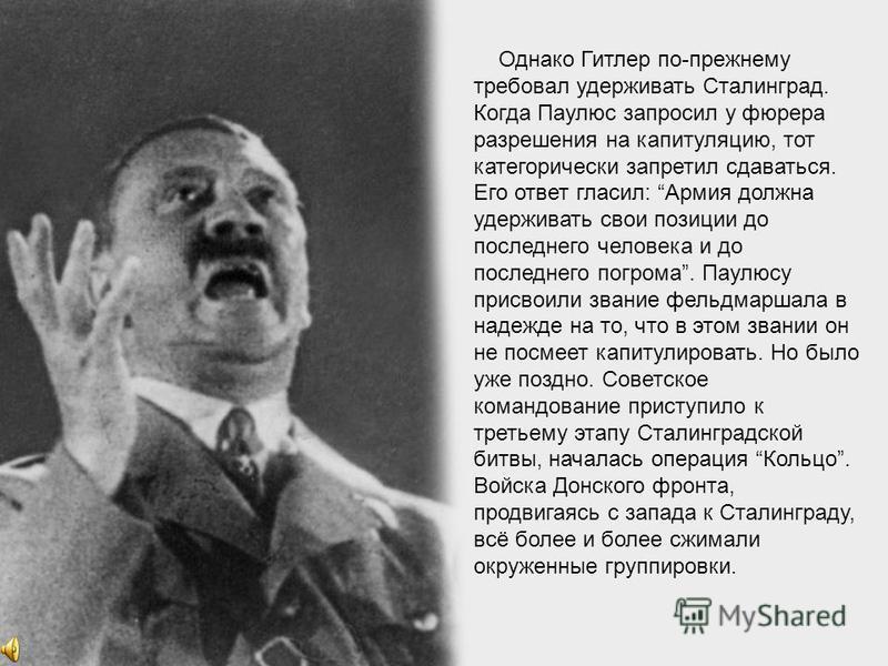 Но Гитлер с маниакальным упорством продолжал цепляться за разрушенный город, носивший имя его заклятого врага. Он приказал Паулюсу оставаться на месте, обещая в скором времени прорвать окружение. Для советского командования столь огромное количество