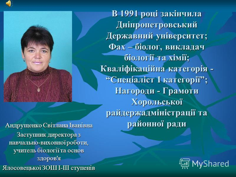 В 1991 році закінчила Дніпропетровський Державний університет; Фах – біолог, викладач біології та хімії; Кваліфікаційна категорія - Спеціаліст І категорії; Нагороди - Грамоти Хорольської райдержадміністрації та районної ради Андрущенко Світлана Івані