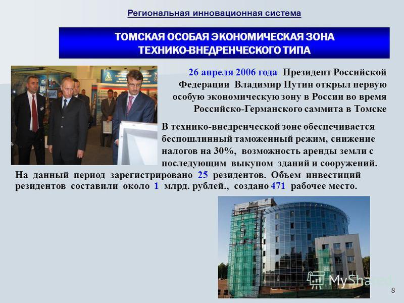 8 26 апреля 2006 года Президент Российской Федерации Владимир Путин открыл первую особую экономическую зону в России во время Российско-Германского саммита в Томске На данный период зарегистрировано 25 резидентов. Объем инвестиций резидентов составил