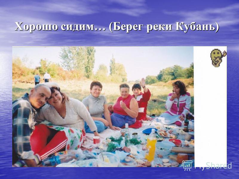 Хорошо сидим… (Берег реки Кубань)