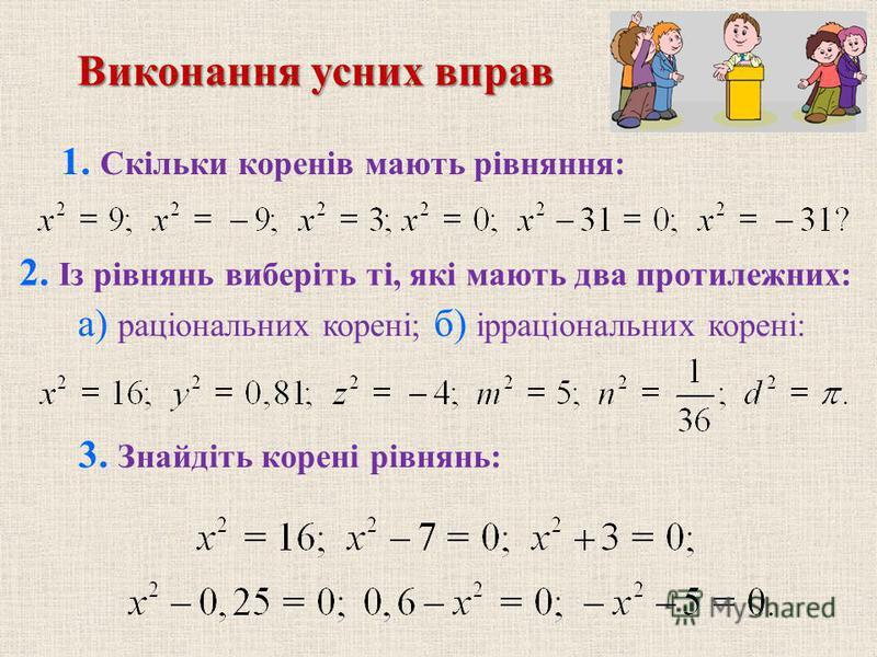 1. Скільки коренів мають рівняння: 2. Із рівнянь виберіть ті, які мають два протилежних: 3. Знайдіть корені рівнянь: Виконання усних вправ а) раціональних корені; б) ірраціональних корені: