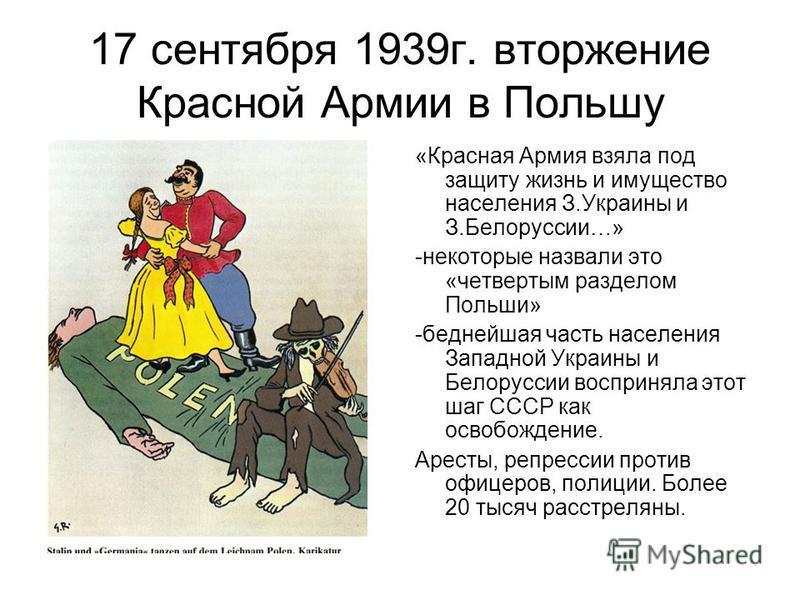 17 сентября 1939 г. вторжение Красной Армии в Польшу «Красная Армия взяла под защиту жизнь и имущество населения З.Украины и З.Белоруссии…» -некоторые назвали это «четвертым разделом Польши» -беднейшая часть населения Западной Украины и Белоруссии во