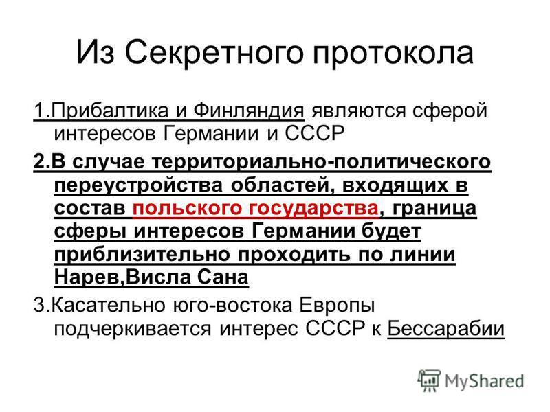 Из Секретного протокола 1. Прибалтика и Финляндия являются сферой интересов Германии и СССР 2. В случае территориально-политического переустройства областей, входящих в состав польского государства, граница сферы интересов Германии будет приблизитель