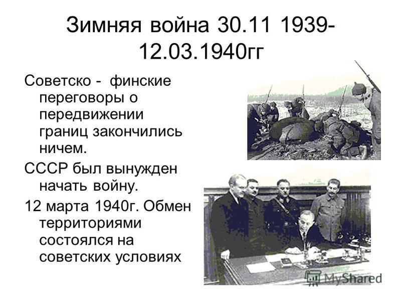 Зимняя война 30.11 1939- 12.03.1940 гг Советско - финские переговоры о передвижении границ закончились ничем. СССР был вынужден начать войну. 12 марта 1940 г. Обмен территориями состоялся на советских условиях