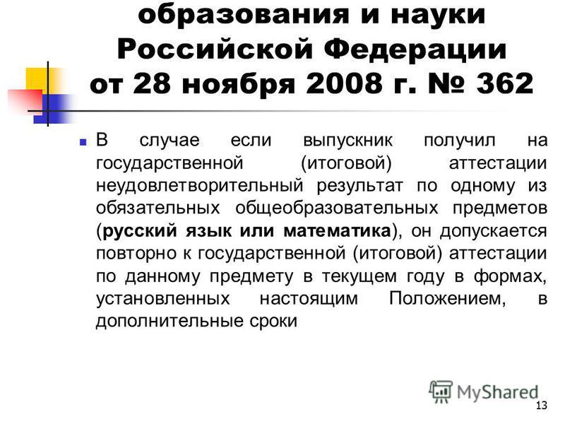 13 Приказ Министерства образования и науки Российской Федерации от 28 ноября 2008 г. 362 В случае если выпускник получил на государственной (итоговой) аттестации неудовлетворительный результат по одному из обязатьельных общеобразовательных предметов