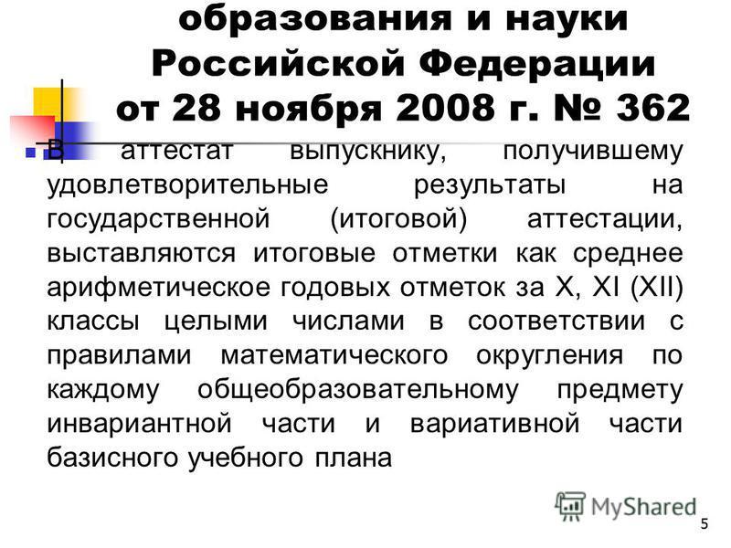 5 Приказ Министерства образования и науки Российской Федерации от 28 ноября 2008 г. 362 В аттестат выпускнику, получившему удовлетворительные результаты на государственной (итоговой) аттестации, выставляются итоговые отметки как среднее арифметическо