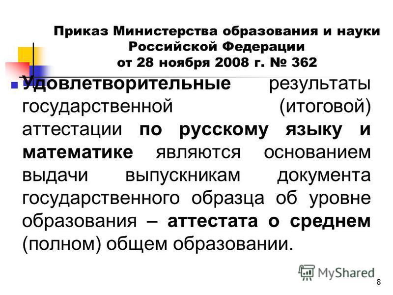 8 Приказ Министерства образования и науки Российской Федерации от 28 ноября 2008 г. 362 Удовлетворительные результаты государственной (итоговой) аттестации по русскому языку и математике являются основанием выдачи выпускникам документа государственно