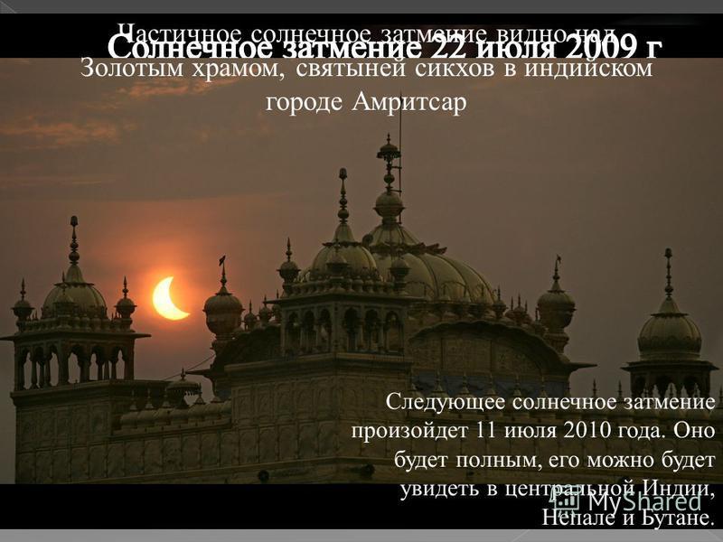 Частичное солнечное затмение видно над Золотым храмом, святыней сикхов в индийском городе Амритсар Следующее солнечное затмение произойдет 11 июля 2010 года. Оно будет полным, его можно будет увидеть в центральной Индии, Непале и Бутане.