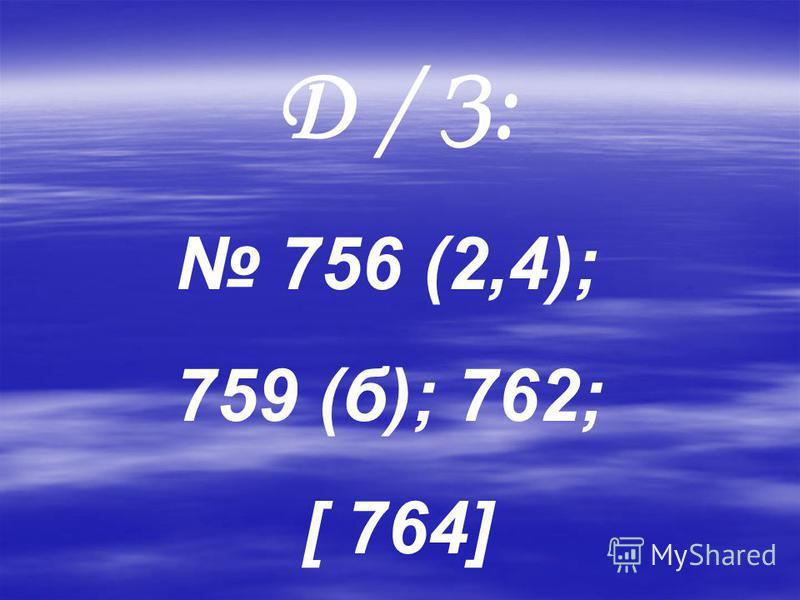 Д / З: 756 (2,4); 759 (б); 762; [ 764]