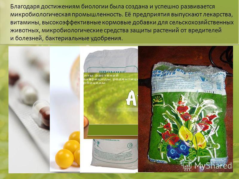Благодаря достижениям биологии была создана и успешно развивается микробиологическая промышленность. Её предприятия выпускают лекарства, витамины, высокоэффективные кормовые добавки для сельскохозяйственных животных, микробиологические средства защит