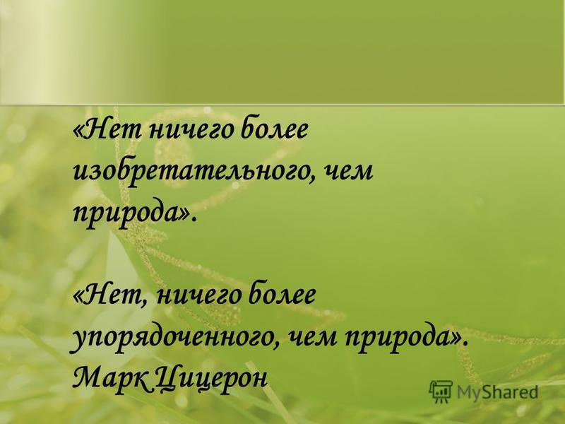 «Нет ничего более изобретательного, чем природа». «Нет, ничего более упорядоченного, чем природа». Марк Цицерон