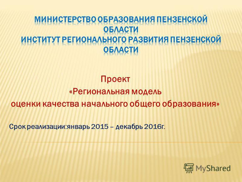 Проект «Региональная модель оценки качества начального общего образования» Срок реализации:январь 2015 – декабрь 2016 г.