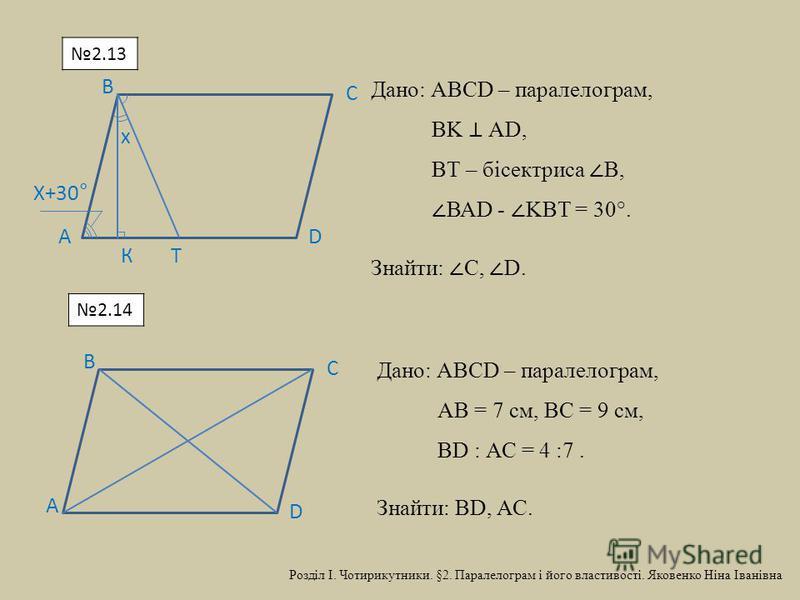 D С В А х Х+30° КТ Дано: АВСD – паралелограм, ВK АD, ВТ – бісектриса В, ВАD - KВТ = 30°. Знайти: С, D. D С В А Дано: АВСD – паралелограм, АВ = 7 см, ВС = 9 см, ВD : АС = 4 :7. Знайти: ВD, АС. 2.13 2.14 Розділ І. Чотирикутники. §2. Паралелограм і його