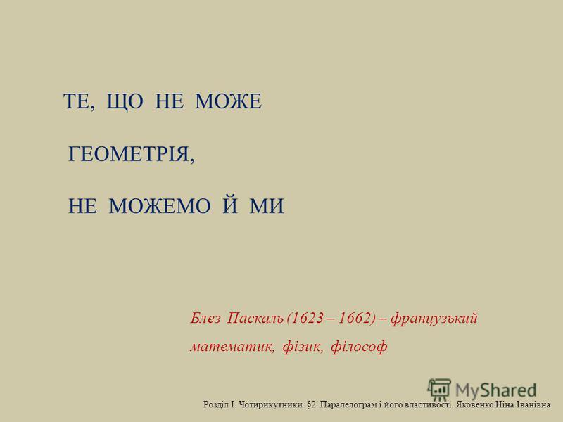 ТЕ, ЩО НЕ МОЖЕ ГЕОМЕТРІЯ, НЕ МОЖЕМО Й МИ Блез Паскаль (1623 – 1662) – французький математик, фізик, філософ
