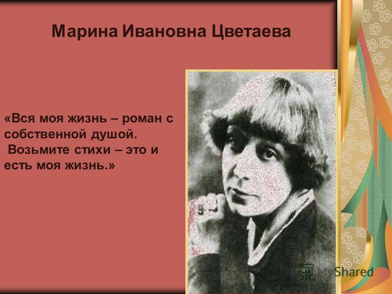 Марина Ивановна Цветаева «Вся моя жизнь – роман с собственной душой. Возьмите стихи – это и есть моя жизнь.»