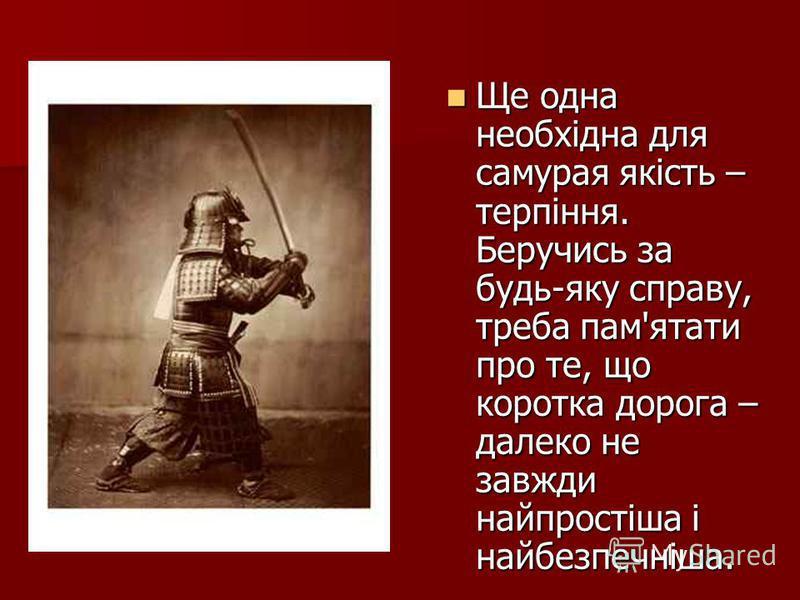 Ще одна необхідна для самурая якість – терпіння. Беручись за будь-яку справу, треба пам'ятати про те, що коротка дорога – далеко не завжди найпростіша і найбезпечніша. Ще одна необхідна для самурая якість – терпіння. Беручись за будь-яку справу, треб