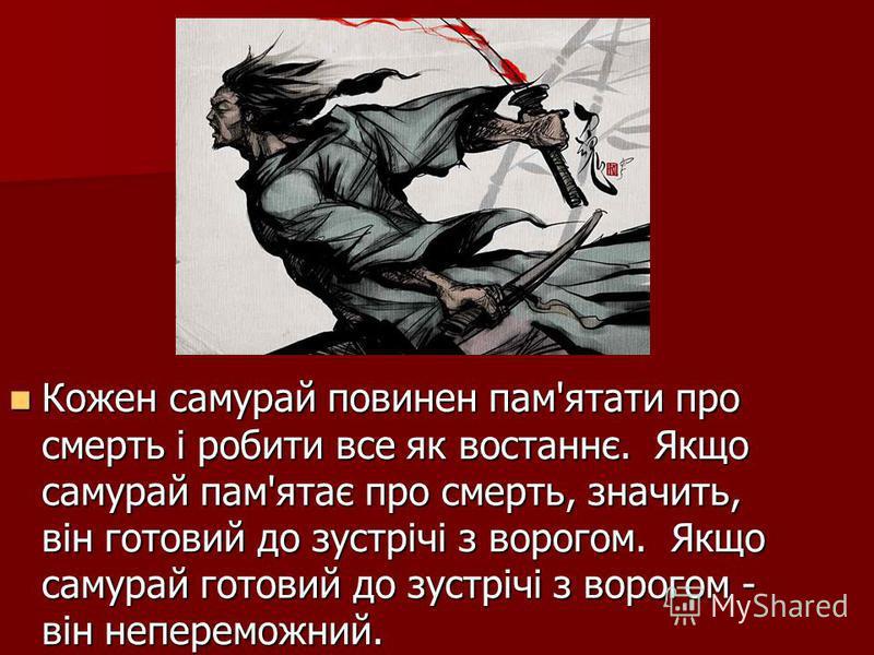 Кожен самурай повинен пам'ятати про смерть і робити все як востаннє. Якщо самурай пам'ятає про смерть, значить, він готовий до зустрічі з ворогом. Якщо самурай готовий до зустрічі з ворогом - він непереможний. Кожен самурай повинен пам'ятати про смер