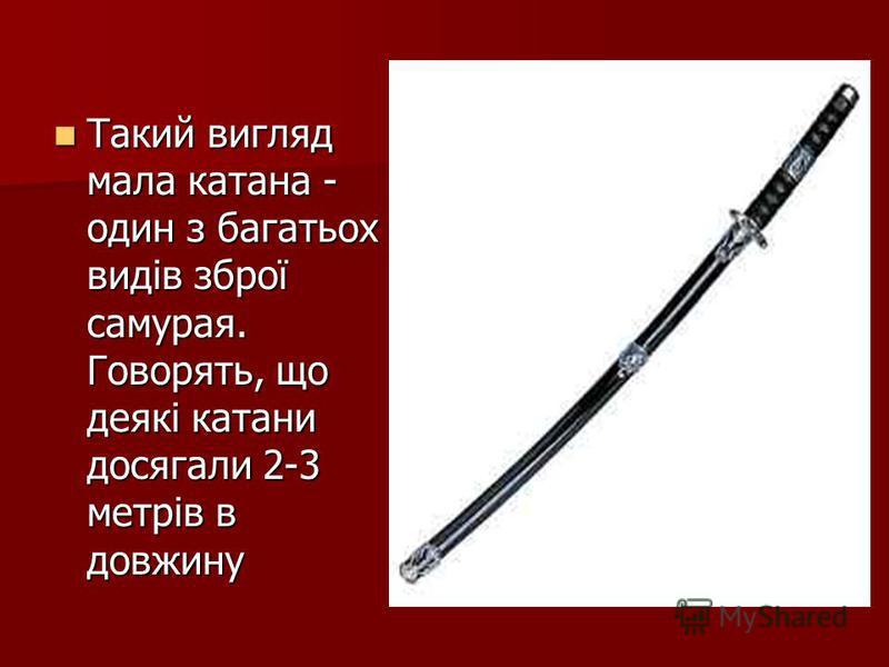 Такий вигляд мала катана - один з багатьох видів зброї самурая. Говорять, що деякі катани досягали 2-3 метрів в довжину Такий вигляд мала катана - один з багатьох видів зброї самурая. Говорять, що деякі катани досягали 2-3 метрів в довжину