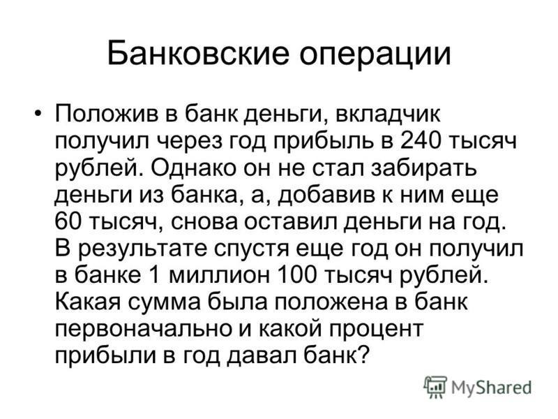 Банковские операции Положив в банк деньги, вкладчик получил через год прибыль в 240 тысяч рублей. Однако он не стал забирать деньги из банка, а, добавив к ним еще 60 тысяч, снова оставил деньги на год. В результате спустя еще год он получил в банке 1