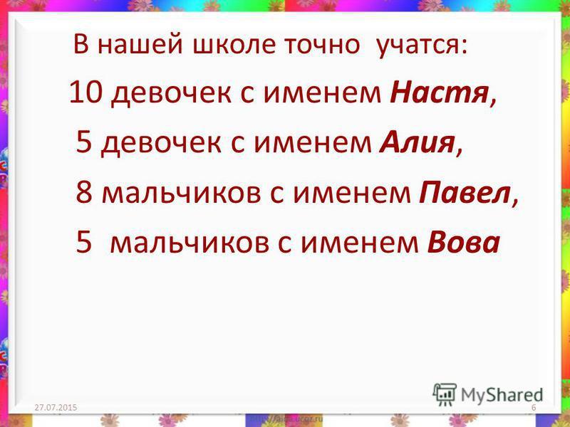 В нашей школе точно учатся: 10 девочек с именем Настя, 5 девочек с именем Алия, 8 мальчиков с именем Павел, 5 мальчиков с именем Вова 27.07.20156