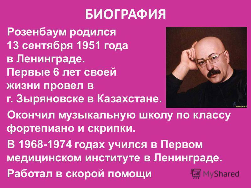 БИОГРАФИЯ Розенбаум родился 13 сентября 1951 года в Ленинграде. Первые 6 лет своей жизни провел в г. Зыряновске в Казахстане. Окончил музыкальную школу по классу фортепиано и скрипки. В 1968-1974 годах учился в Первом медицинском институте в Ленингра