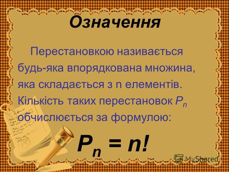 Означення Перестановкою називається будь-яка впорядкована множина, яка складається з n елементів. Кількість таких перестановок P n обчислюється за формулою: P n = n!