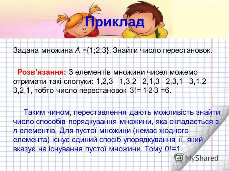 Приклад Задана множина A ={1;2;3}. Знайти число перестановок. Розвязання: З елементів множини чисел можемо отримати такі сполуки: 1,2,3 1,3,2 2,1,3 2,3,1 3,1,2 3,2,1, тобто число перестановок 3!= 1. 2. 3 =6. Таким чином, переставлення дають можливіст