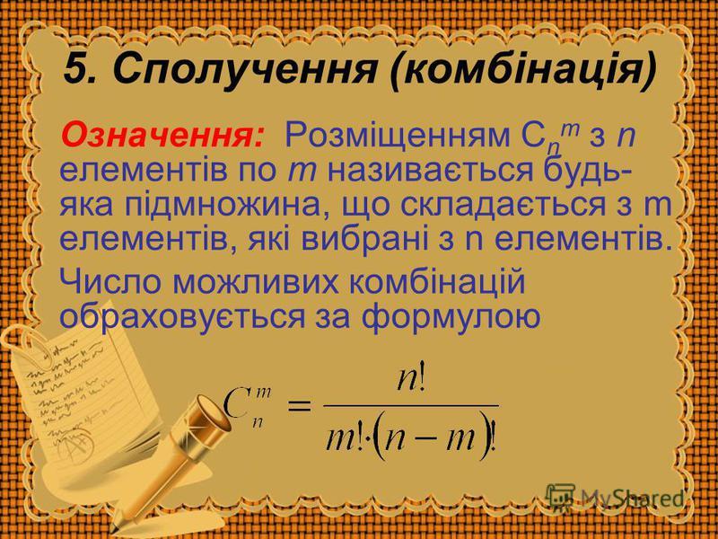 5. Сполучення (комбінація) Означення: Розміщенням С n m з n елементів по m називається будь- яка підмножина, що складається з m елементів, які вибрані з n елементів. Число можливих комбінацій обраховується за формулою