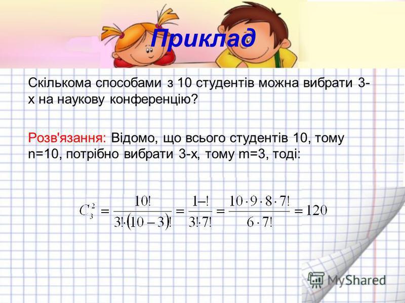 Приклад Скількома способами з 10 студентів можна вибрати 3- х на наукову конференцію? Розв'язання: Відомо, що всього студентів 10, тому n=10, потрібно вибрати 3-х, тому m=3, тоді: