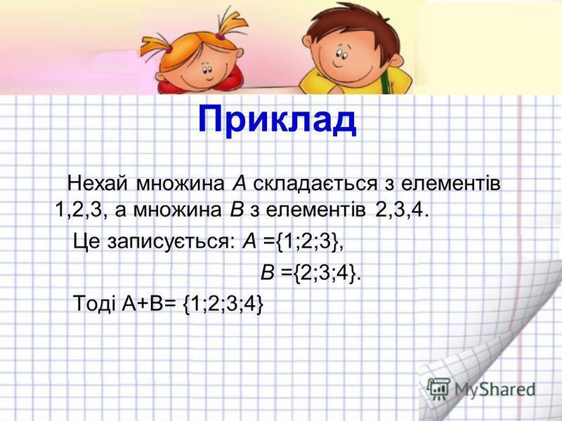 Приклад Нехай множина A складається з елементів 1,2,3, а множина B з елементів 2,3,4. Це записується: A ={1;2;3}, B ={2;3;4}. Тоді А+В= {1;2;3;4}